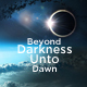 Beyond Darkness Unto Dawn