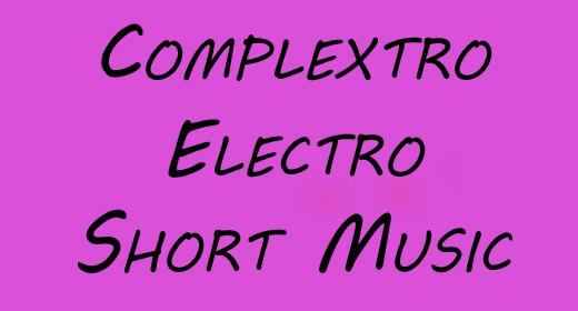 Short Electro & Complextro Music