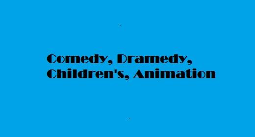 Comedy, Dramedy, Children's, Animation