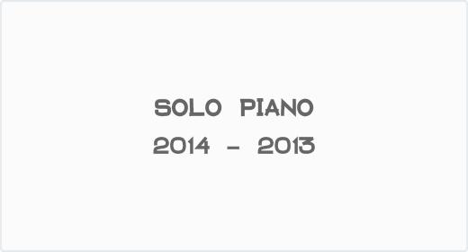 Solo Piano 2014 - 2013