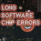 Long Software Chip Errors